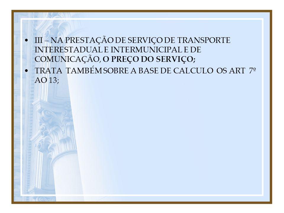 III – NA PRESTAÇÃO DE SERVIÇO DE TRANSPORTE INTERESTADUAL E INTERMUNICIPAL E DE COMUNICAÇÃO, O PREÇO DO SERVIÇO;
