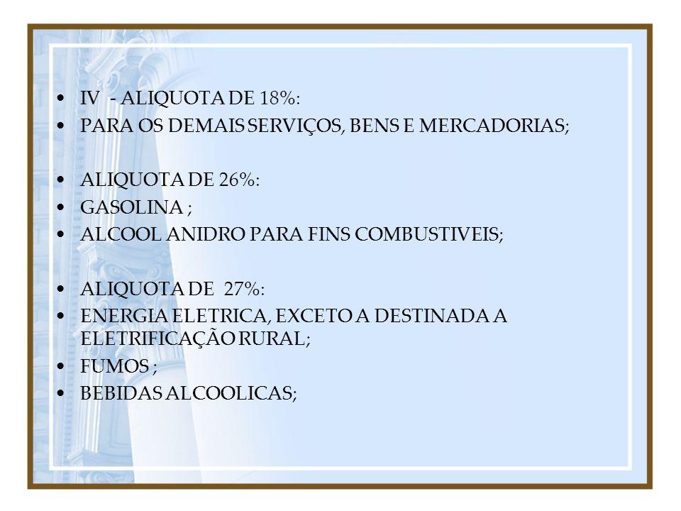 IV - ALIQUOTA DE 18%: PARA OS DEMAIS SERVIÇOS, BENS E MERCADORIAS; ALIQUOTA DE 26%: GASOLINA ; ALCOOL ANIDRO PARA FINS COMBUSTIVEIS;