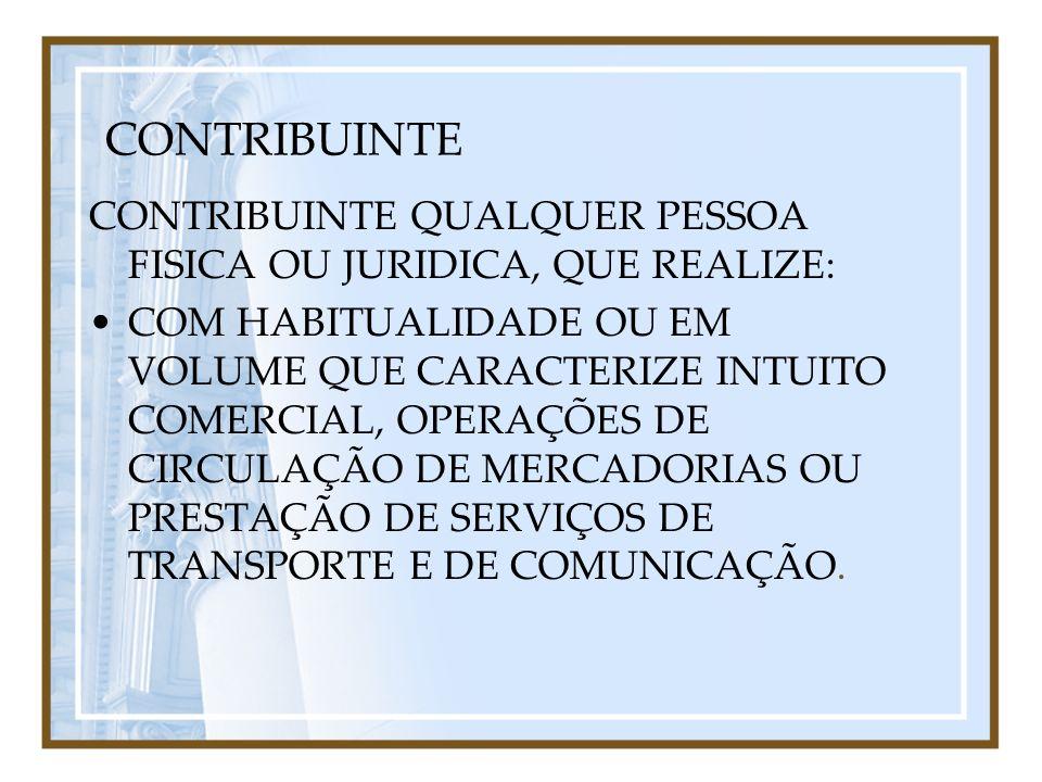 CONTRIBUINTE CONTRIBUINTE QUALQUER PESSOA FISICA OU JURIDICA, QUE REALIZE: