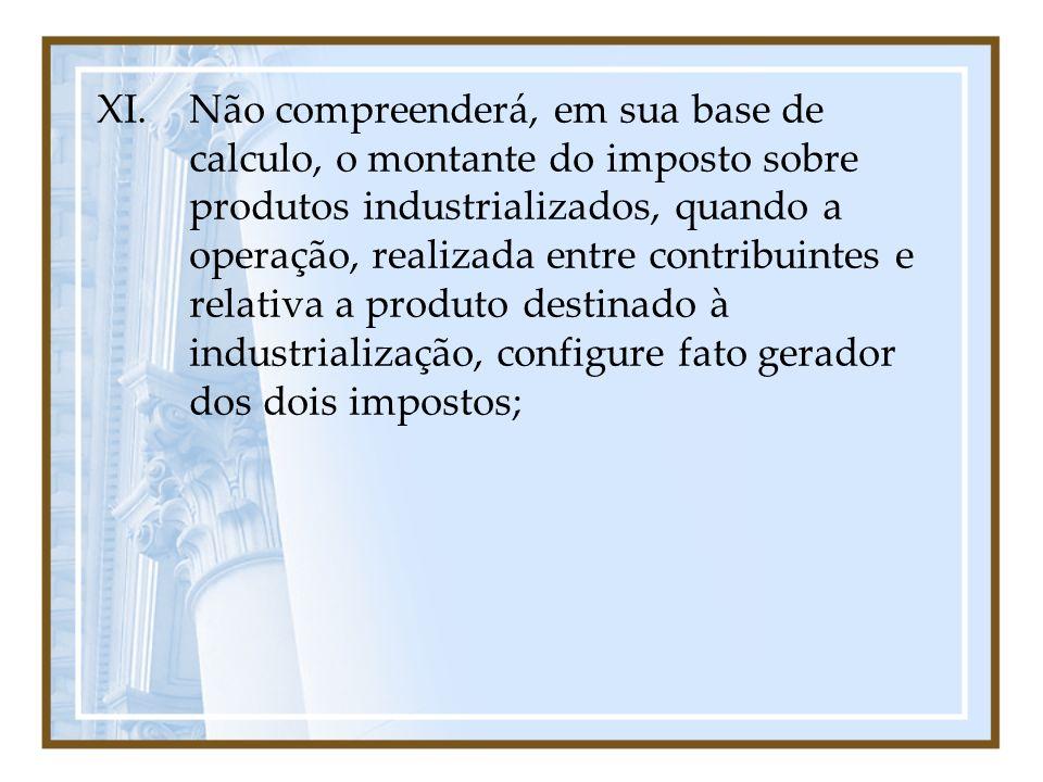 Não compreenderá, em sua base de calculo, o montante do imposto sobre produtos industrializados, quando a operação, realizada entre contribuintes e relativa a produto destinado à industrialização, configure fato gerador dos dois impostos;