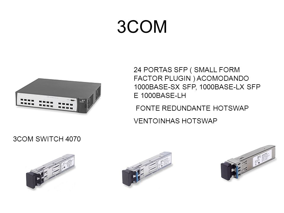 3COM 24 PORTAS SFP ( SMALL FORM FACTOR PLUGIN ) ACOMODANDO 1000BASE-SX SFP, 1000BASE-LX SFP E 1000BASE-LH.
