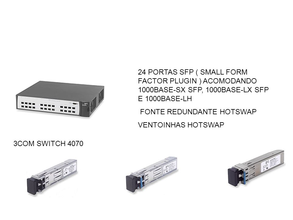 24 PORTAS SFP ( SMALL FORM FACTOR PLUGIN ) ACOMODANDO 1000BASE-SX SFP, 1000BASE-LX SFP E 1000BASE-LH
