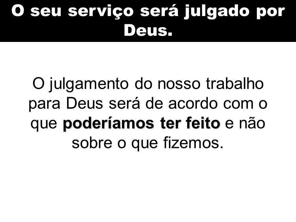 O seu serviço será julgado por Deus.