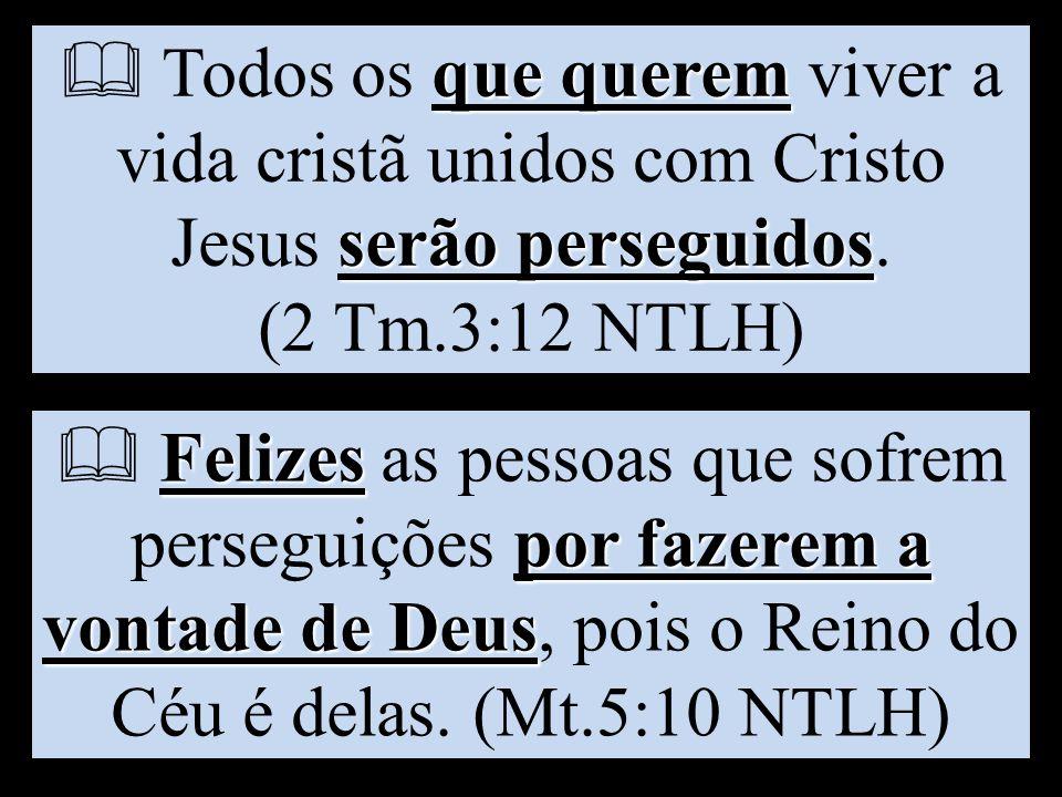  Todos os que querem viver a vida cristã unidos com Cristo Jesus serão perseguidos. (2 Tm.3:12 NTLH)