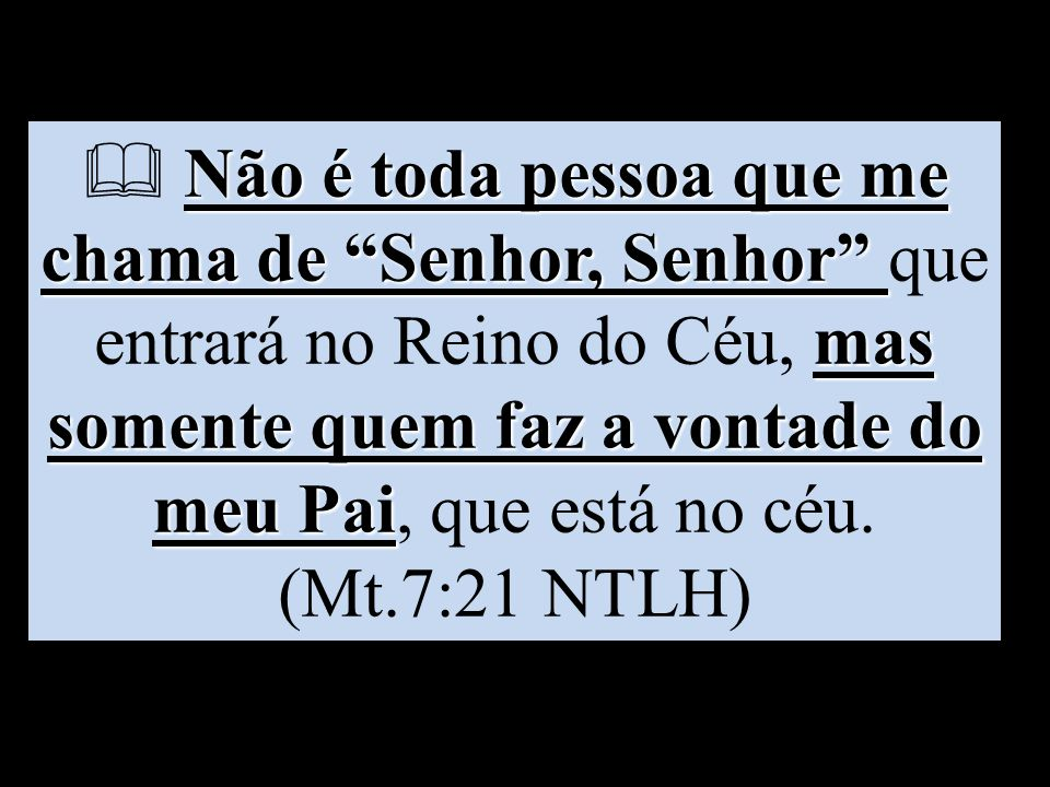  Não é toda pessoa que me chama de Senhor, Senhor que entrará no Reino do Céu, mas somente quem faz a vontade do meu Pai, que está no céu.
