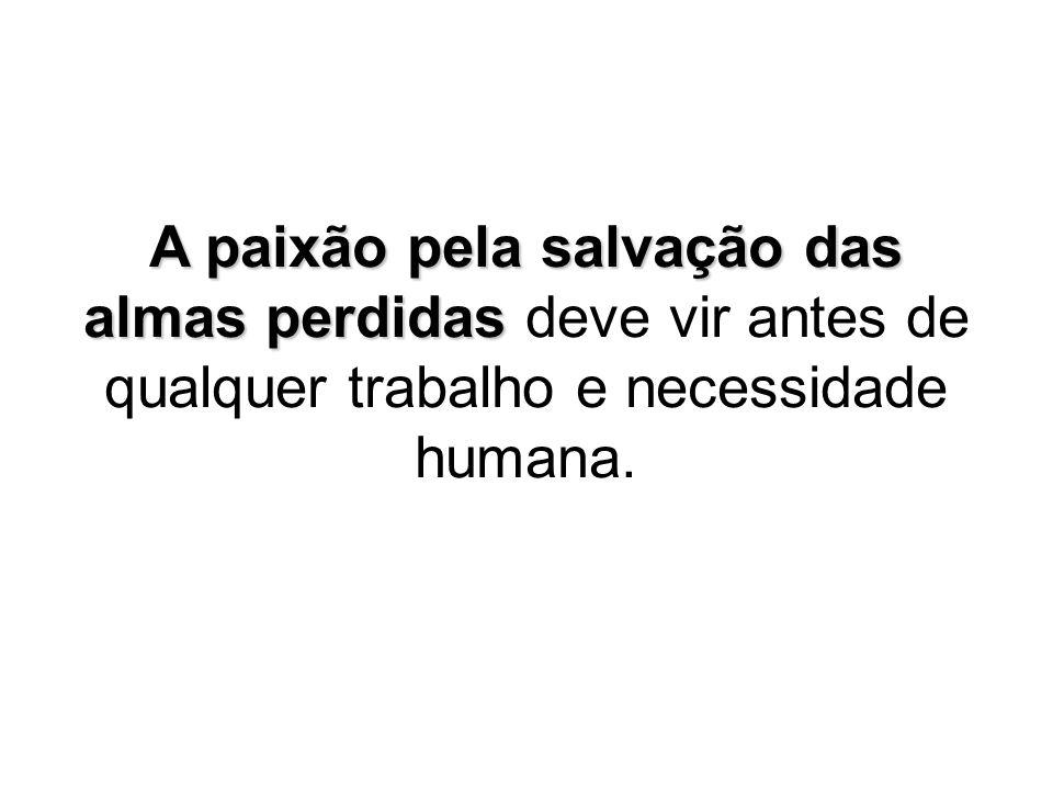 A paixão pela salvação das almas perdidas deve vir antes de qualquer trabalho e necessidade humana.
