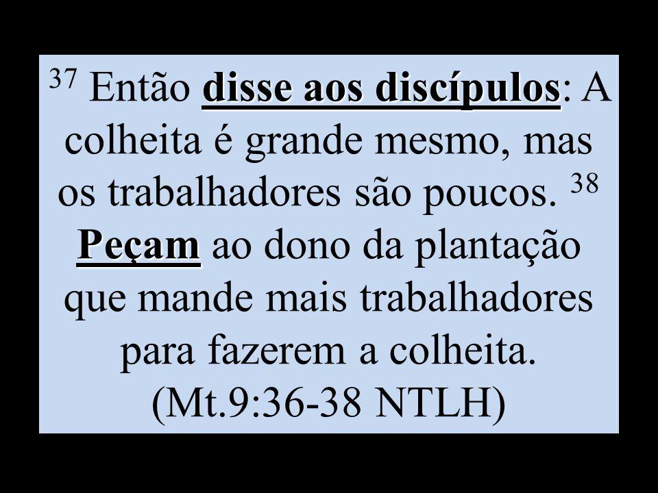 37 Então disse aos discípulos: A colheita é grande mesmo, mas os trabalhadores são poucos.