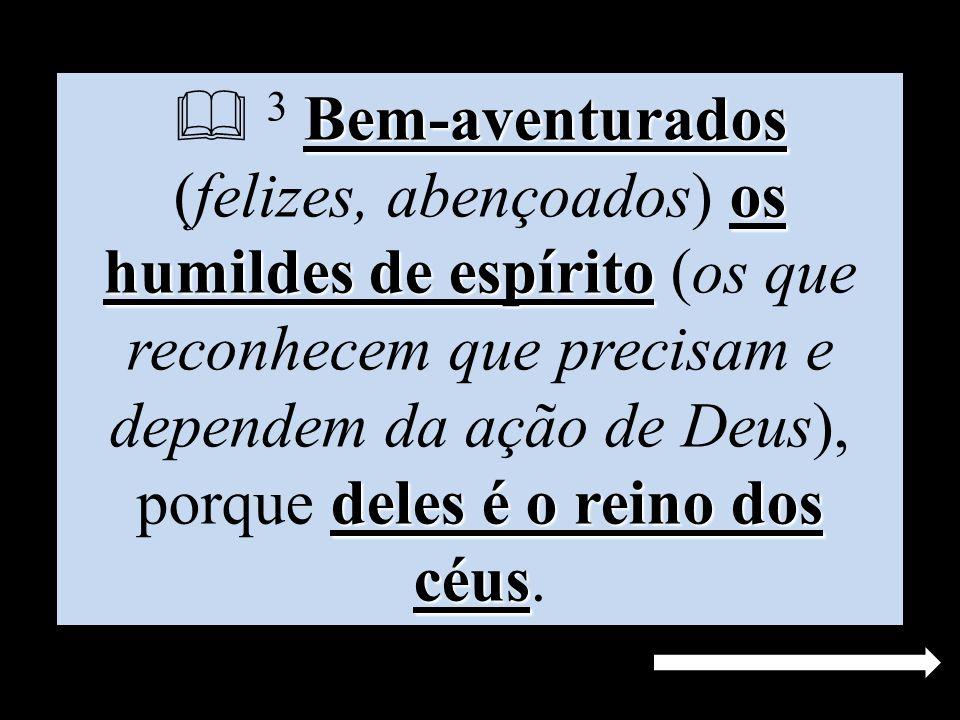  3 Bem-aventurados (felizes, abençoados) os humildes de espírito (os que reconhecem que precisam e dependem da ação de Deus), porque deles é o reino dos céus.