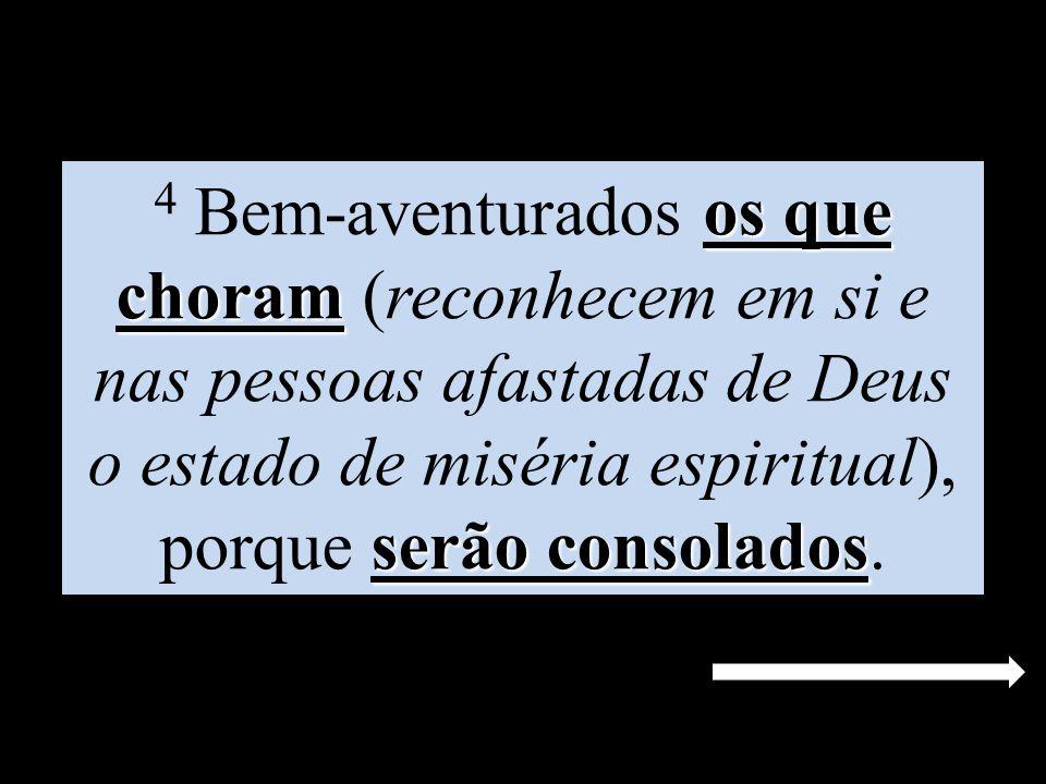 4 Bem-aventurados os que choram (reconhecem em si e nas pessoas afastadas de Deus o estado de miséria espiritual), porque serão consolados.