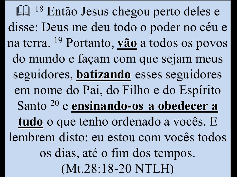  18 Então Jesus chegou perto deles e disse: Deus me deu todo o poder no céu e na terra.
