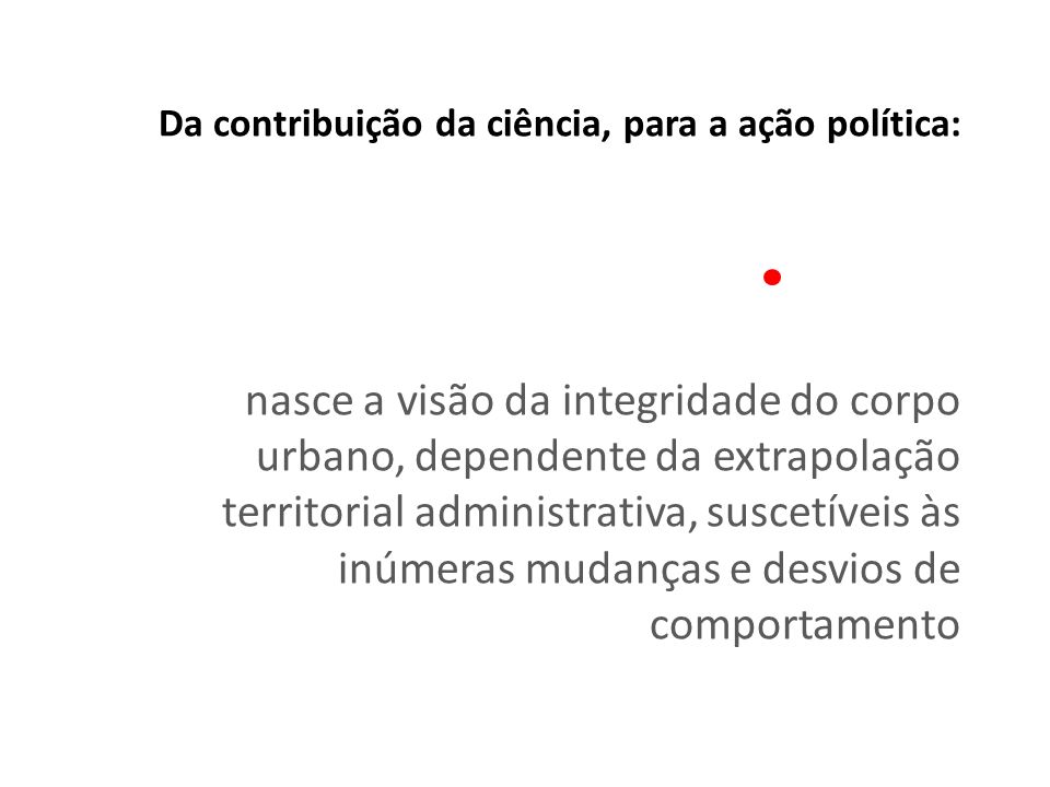 Da contribuição da ciência, para a ação política: nasce a visão da integridade do corpo urbano, dependente da extrapolação territorial administrativa, suscetíveis às inúmeras mudanças e desvios de comportamento