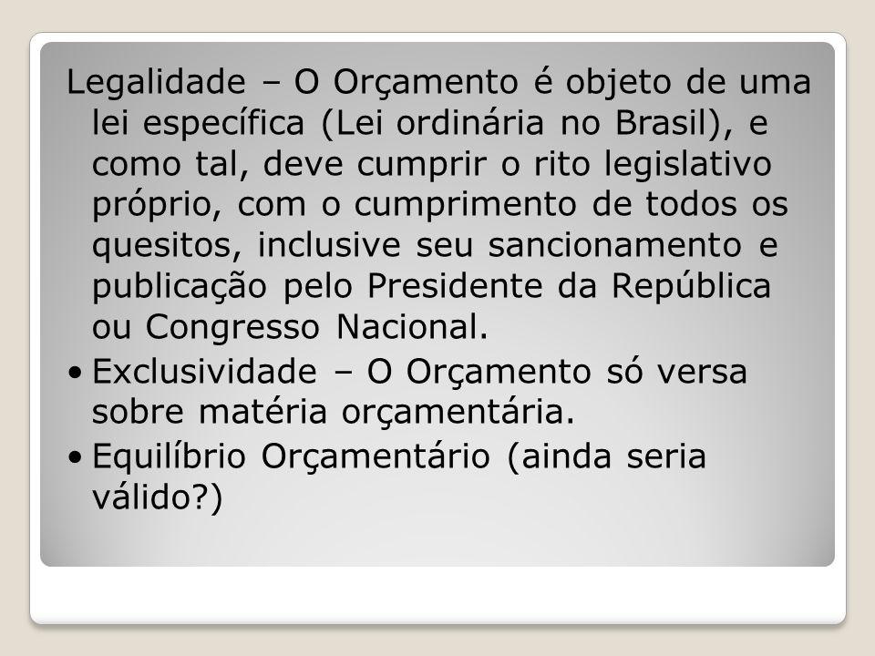 Legalidade – O Orçamento é objeto de uma lei específica (Lei ordinária no Brasil), e como tal, deve cumprir o rito legislativo próprio, com o cumprimento de todos os quesitos, inclusive seu sancionamento e publicação pelo Presidente da República ou Congresso Nacional.