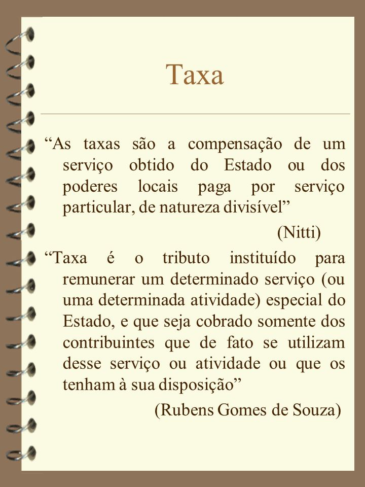 Taxa As taxas são a compensação de um serviço obtido do Estado ou dos poderes locais paga por serviço particular, de natureza divisível