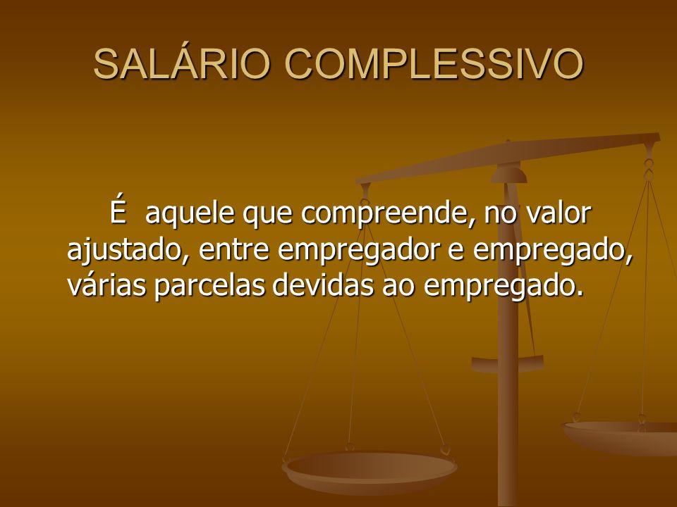 SALÁRIO COMPLESSIVOÉ aquele que compreende, no valor ajustado, entre empregador e empregado, várias parcelas devidas ao empregado.