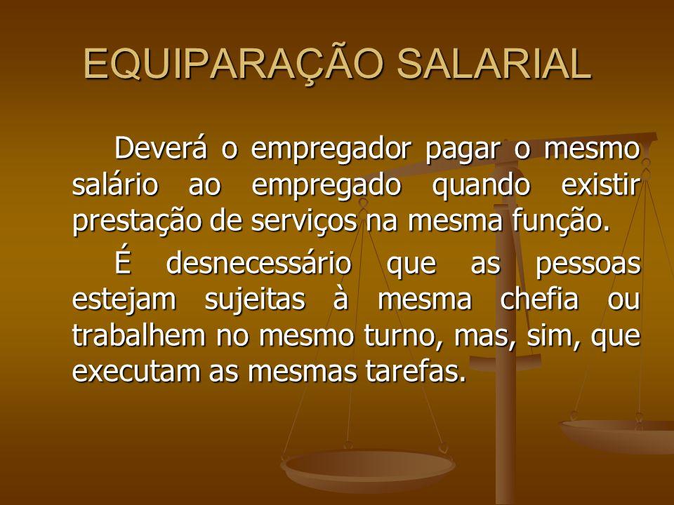 EQUIPARAÇÃO SALARIALDeverá o empregador pagar o mesmo salário ao empregado quando existir prestação de serviços na mesma função.