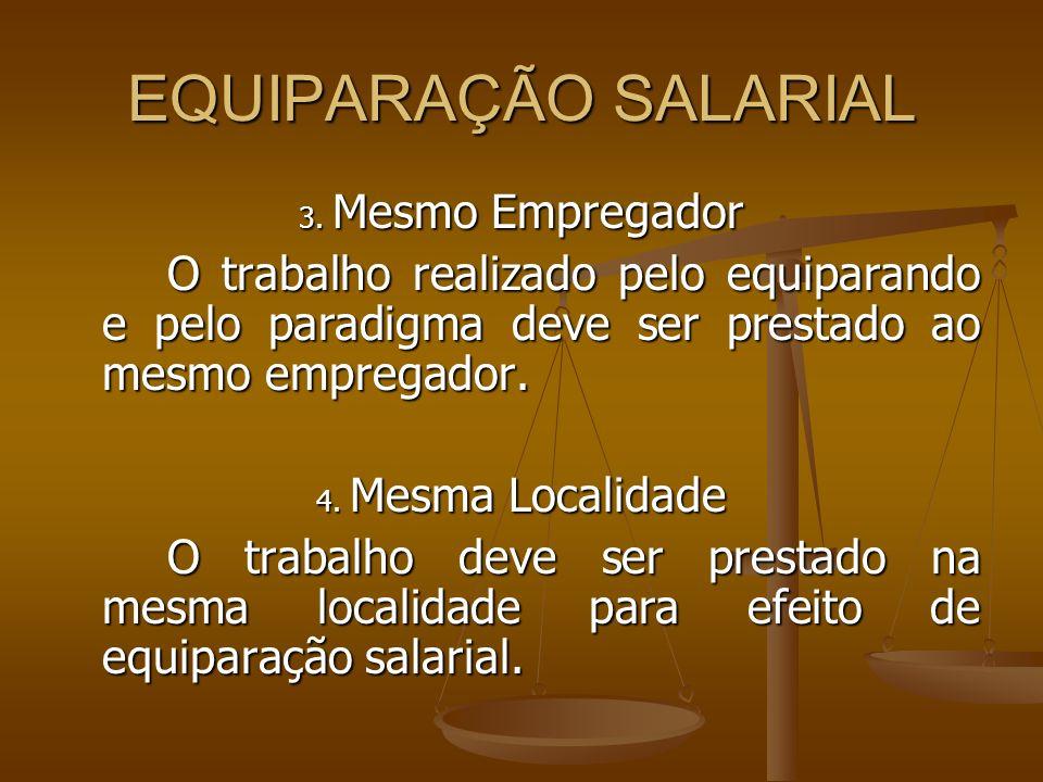 EQUIPARAÇÃO SALARIAL 3. Mesmo Empregador. O trabalho realizado pelo equiparando e pelo paradigma deve ser prestado ao mesmo empregador.