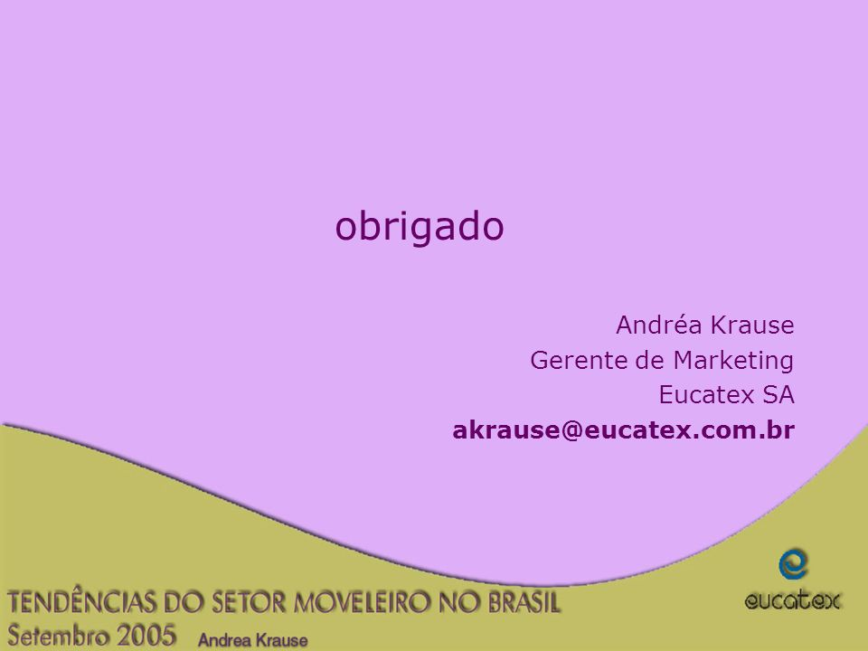 obrigado Andréa Krause Gerente de Marketing Eucatex SA