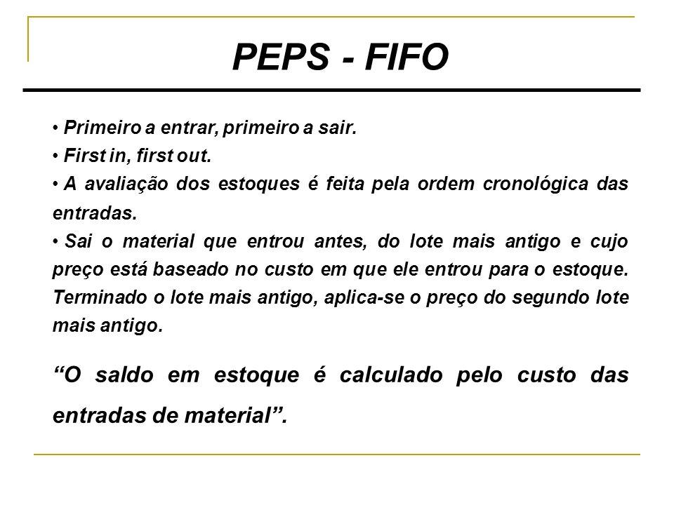 PEPS - FIFO Primeiro a entrar, primeiro a sair. First in, first out. A avaliação dos estoques é feita pela ordem cronológica das entradas.