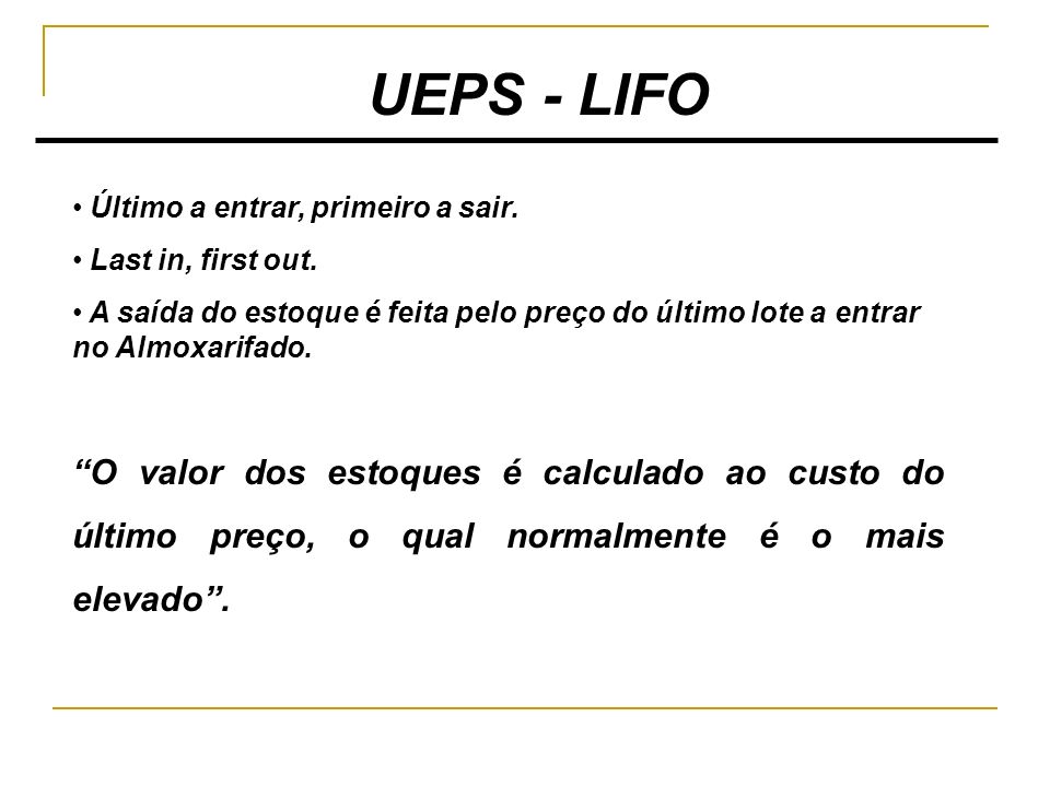 UEPS - LIFO Último a entrar, primeiro a sair. Last in, first out. A saída do estoque é feita pelo preço do último lote a entrar no Almoxarifado.