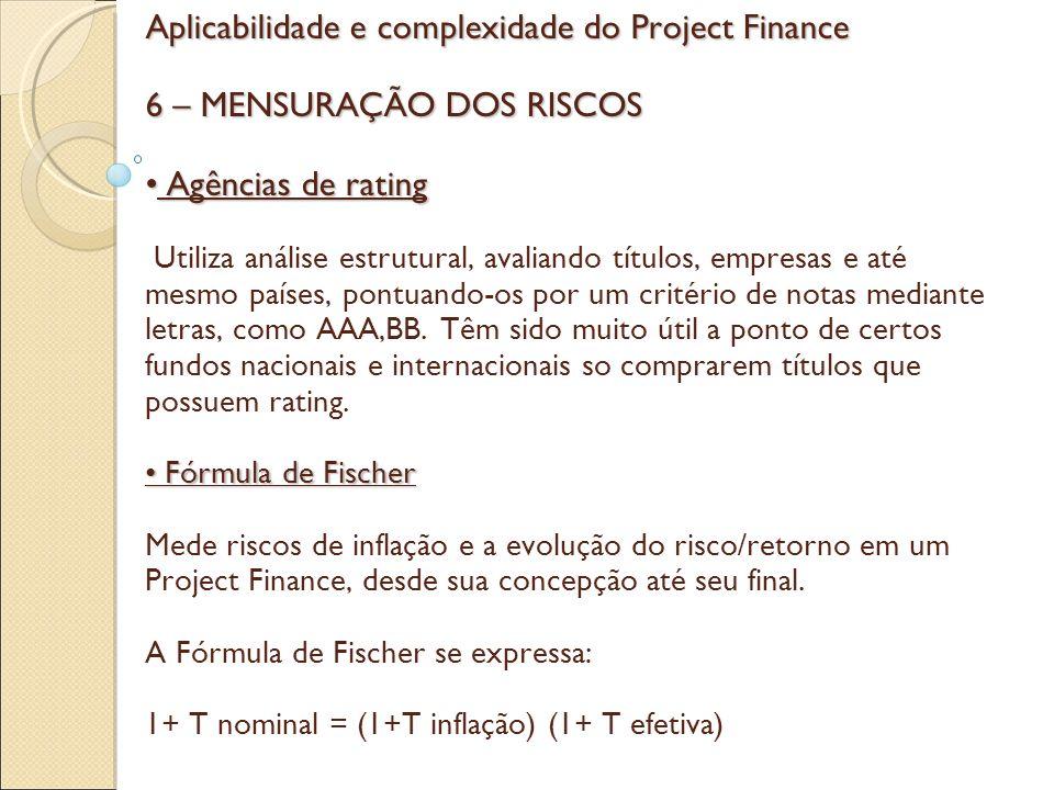 Aplicabilidade e complexidade do Project Finance 6 – MENSURAÇÃO DOS RISCOS • Agências de rating Utiliza análise estrutural, avaliando títulos, empresas e até mesmo países, pontuando-os por um critério de notas mediante letras, como AAA,BB.