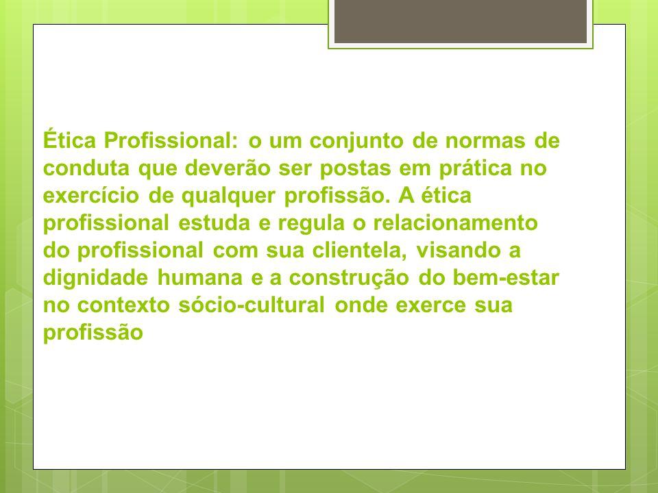 Ética Profissional: o um conjunto de normas de conduta que deverão ser postas em prática no exercício de qualquer profissão.