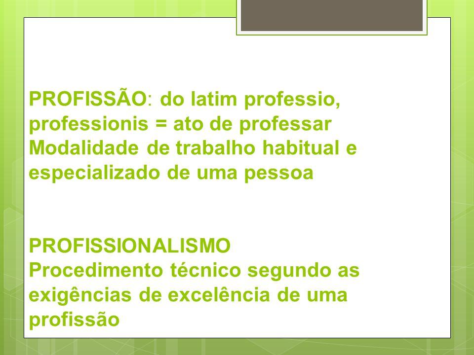 PROFISSÃO: do latim professio, professionis = ato de professar Modalidade de trabalho habitual e especializado de uma pessoa PROFISSIONALISMO Procedimento técnico segundo as exigências de excelência de uma profissão