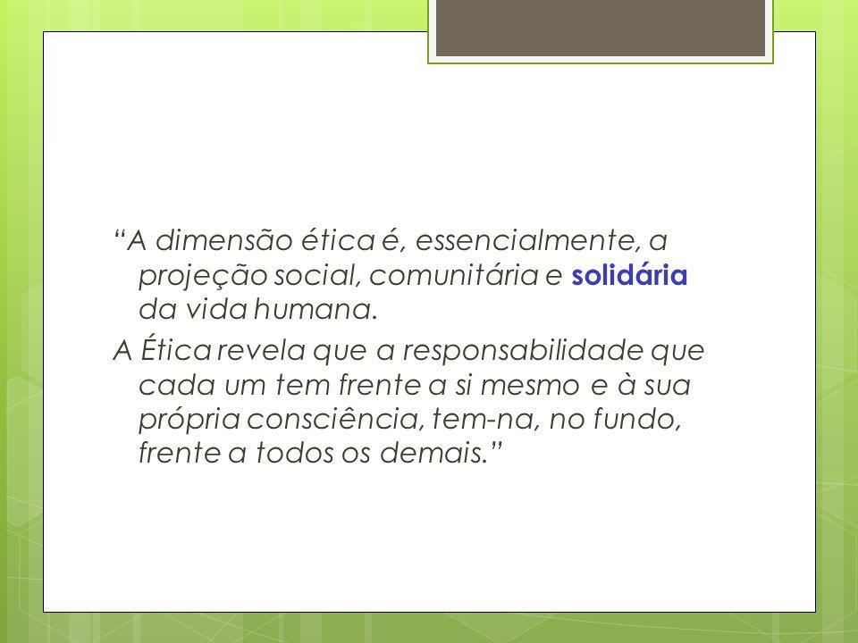 A dimensão ética é, essencialmente, a projeção social, comunitária e solidária da vida humana.