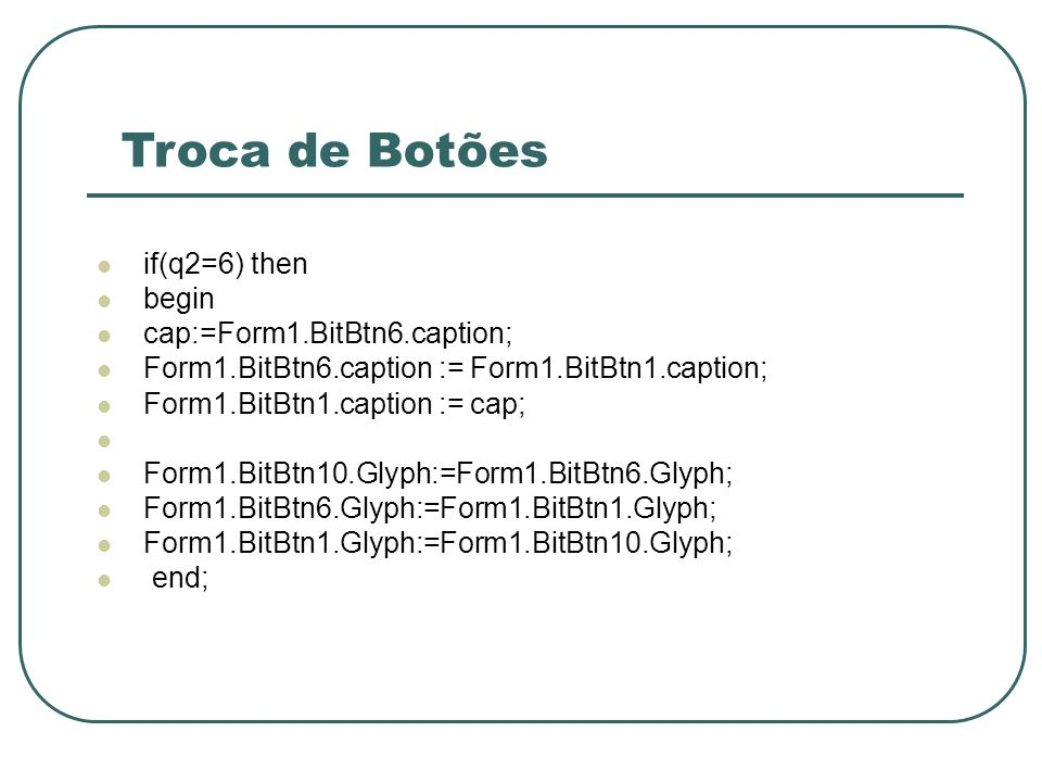 Troca de Botões if(q2=6) then begin cap:=Form1.BitBtn6.caption;