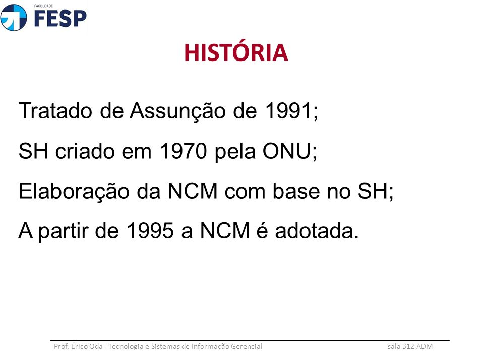 HISTÓRIA Tratado de Assunção de 1991; SH criado em 1970 pela ONU; Elaboração da NCM com base no SH; A partir de 1995 a NCM é adotada.