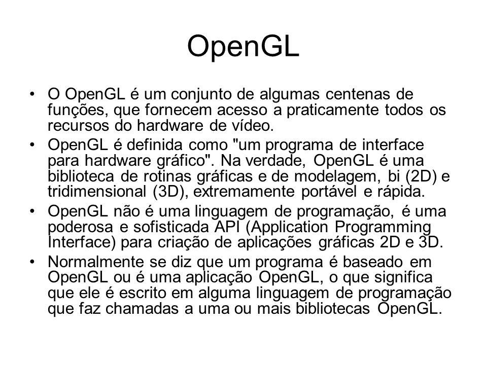 OpenGL O OpenGL é um conjunto de algumas centenas de funções, que fornecem acesso a praticamente todos os recursos do hardware de vídeo.