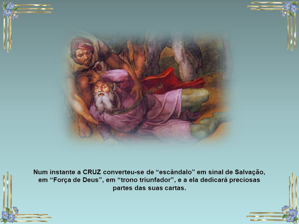 Num instante a CRUZ converteu-se de escândalo em sinal de Salvação, em Força de Deus , em trono triunfador , e a ela dedicará preciosas partes das suas cartas.