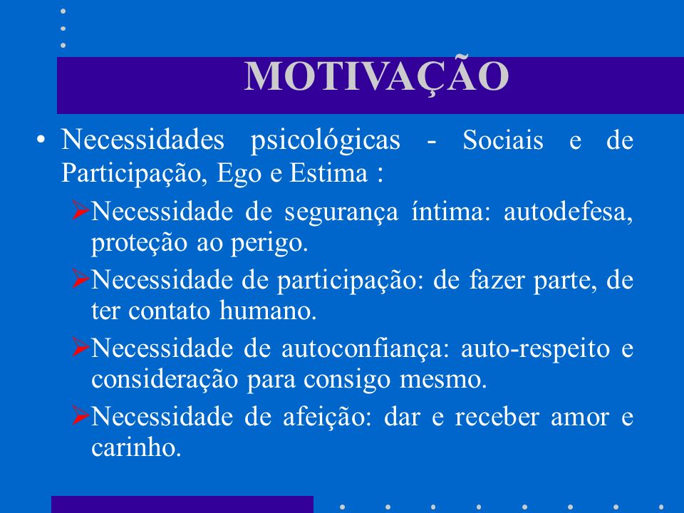 MOTIVAÇÃO Necessidades psicológicas - Sociais e de Participação, Ego e Estima : Necessidade de segurança íntima: autodefesa, proteção ao perigo.