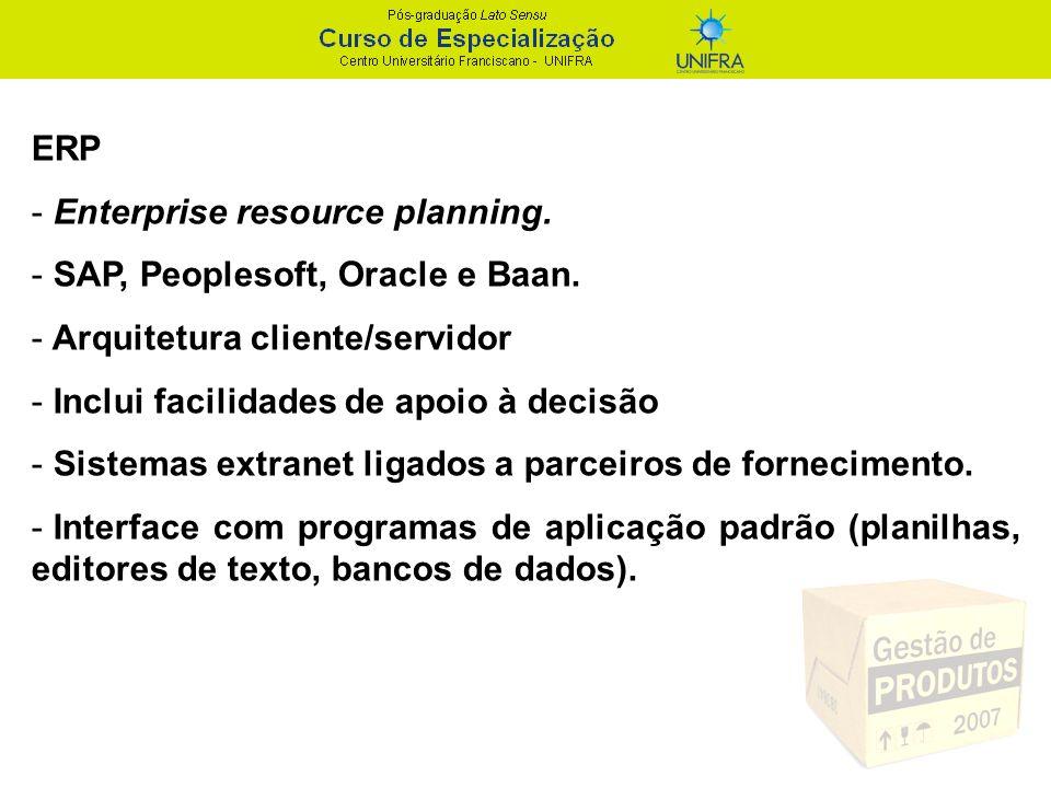 ERP Enterprise resource planning. SAP, Peoplesoft, Oracle e Baan. Arquitetura cliente/servidor. Inclui facilidades de apoio à decisão.