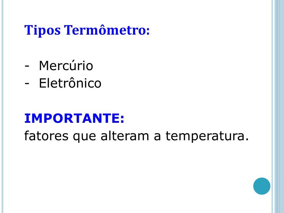 Tipos Termômetro: - Mercúrio - Eletrônico IMPORTANTE: