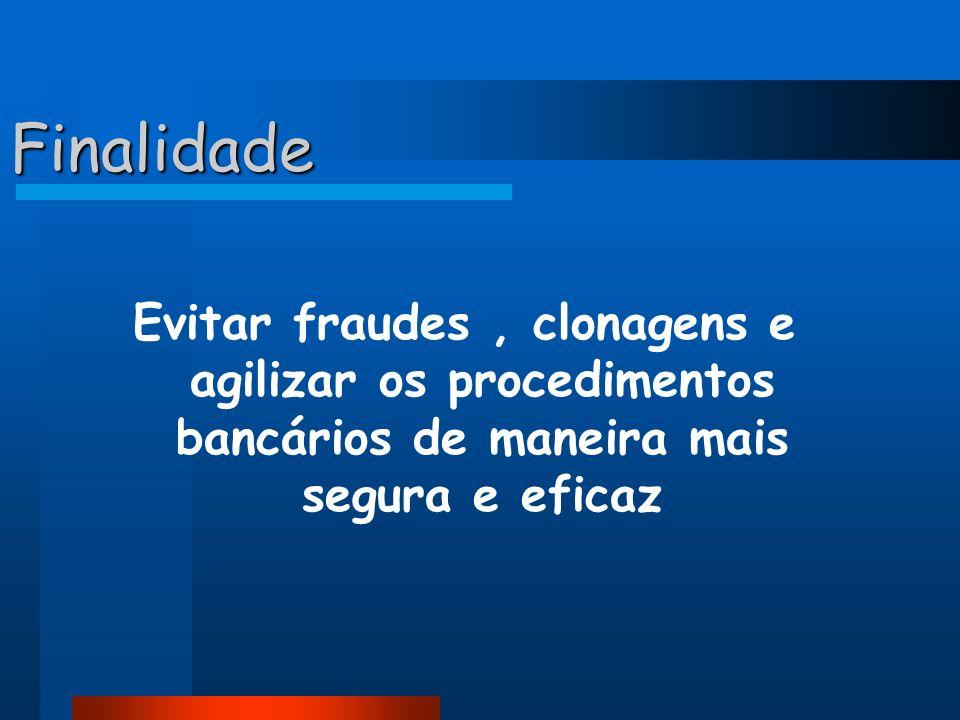 Finalidade Evitar fraudes , clonagens e agilizar os procedimentos bancários de maneira mais segura e eficaz.