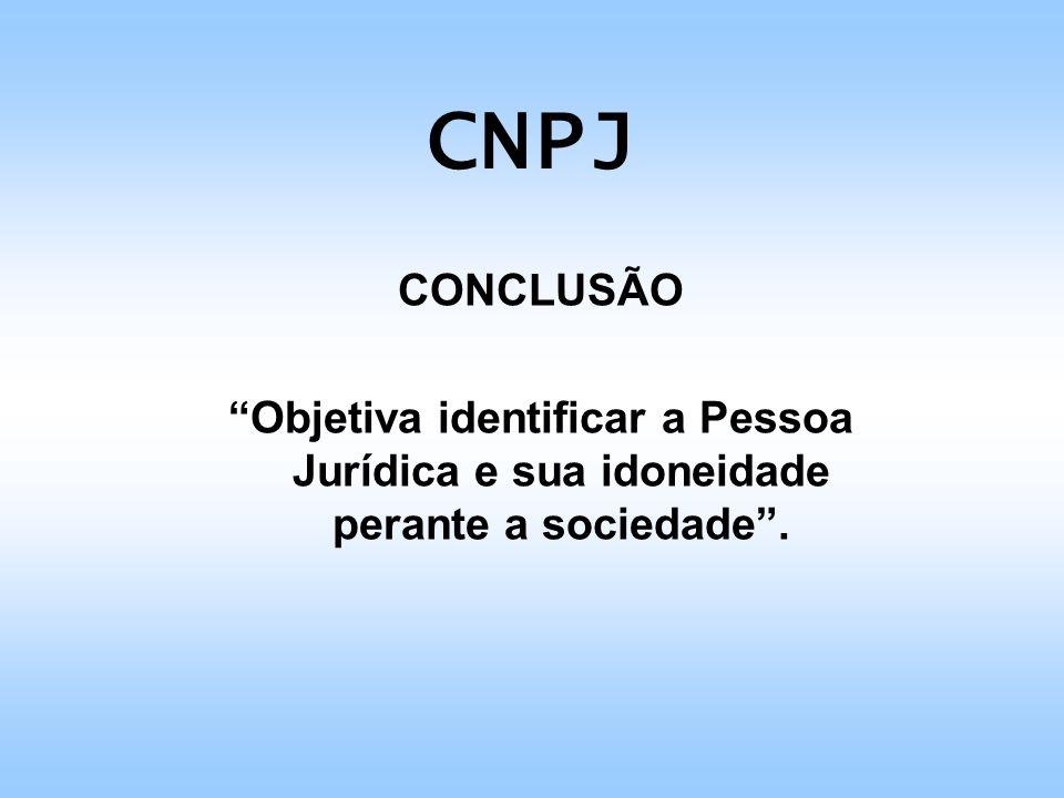 CNPJ CONCLUSÃO Objetiva identificar a Pessoa Jurídica e sua idoneidade perante a sociedade .