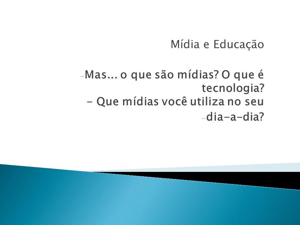Mídia e Educação Mas... o que são mídias. O que é tecnologia.