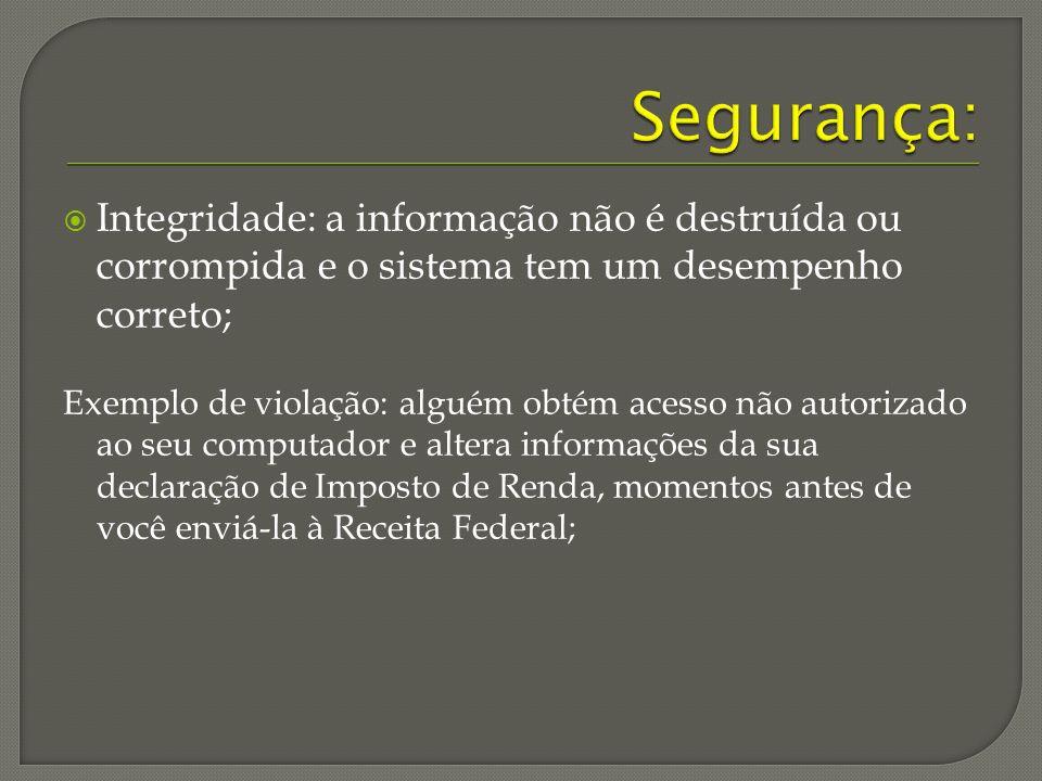 Segurança: Integridade: a informação não é destruída ou corrompida e o sistema tem um desempenho correto;