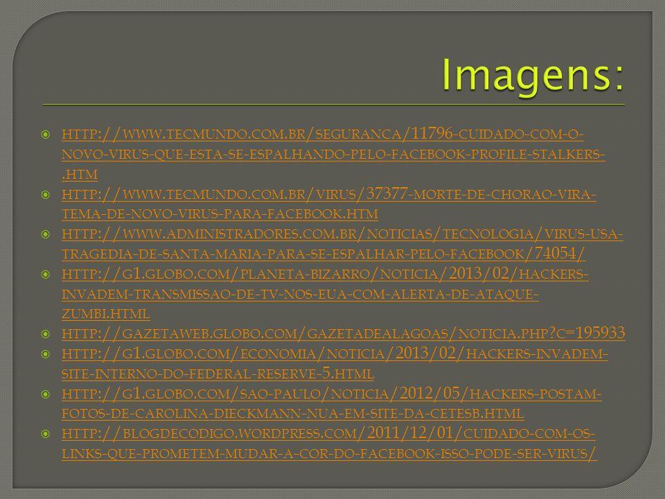Imagens: http://www.tecmundo.com.br/seguranca/11796-cuidado-com-o-novo-virus-que-esta-se-espalhando-pelo-facebook-profile-stalkers-.htm.