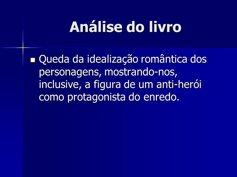 Análise do livro Queda da idealização romântica dos personagens, mostrando-nos, inclusive, a figura de um anti-herói como protagonista do enredo.