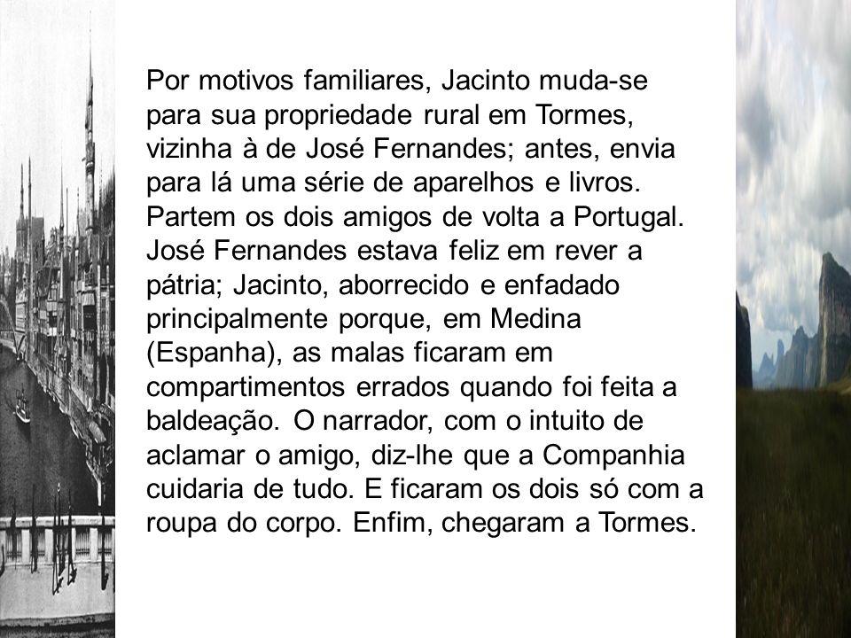 Por motivos familiares, Jacinto muda-se para sua propriedade rural em Tormes, vizinha à de José Fernandes; antes, envia para lá uma série de aparelhos e livros.