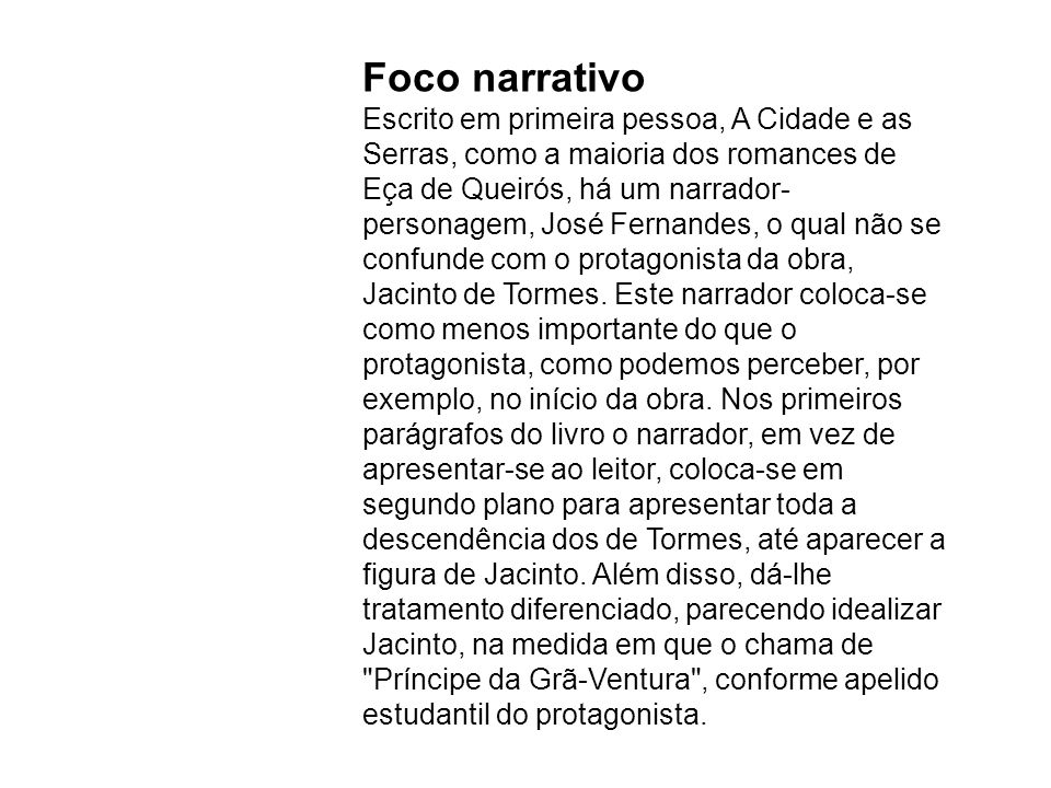 Foco narrativo Escrito em primeira pessoa, A Cidade e as Serras, como a maioria dos romances de Eça de Queirós, há um narrador-personagem, José Fernandes, o qual não se confunde com o protagonista da obra, Jacinto de Tormes.