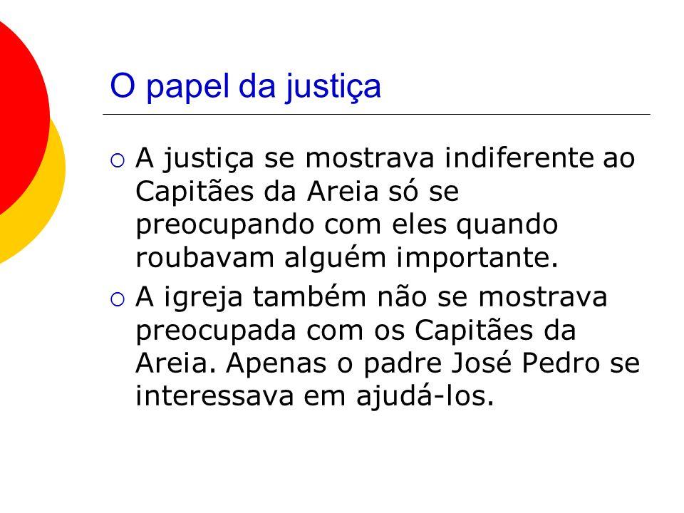 O papel da justiça A justiça se mostrava indiferente ao Capitães da Areia só se preocupando com eles quando roubavam alguém importante.