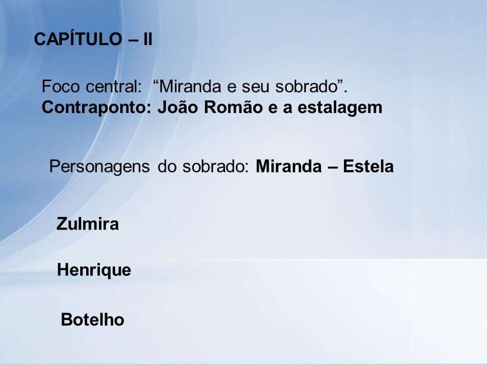 CAPÍTULO – II Foco central: Miranda e seu sobrado . Contraponto: João Romão e a estalagem. Personagens do sobrado: Miranda – Estela.