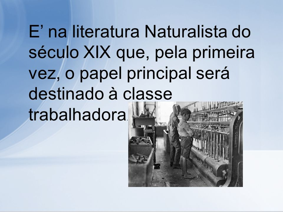 E' na literatura Naturalista do século XIX que, pela primeira vez, o papel principal será destinado à classe trabalhadora.