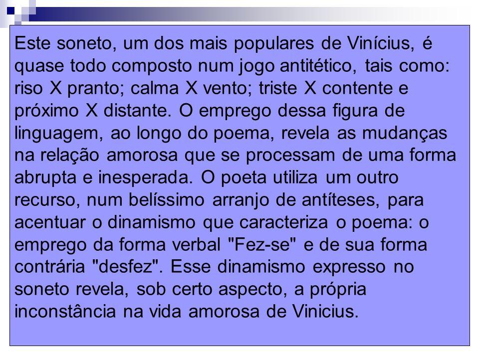 Este soneto, um dos mais populares de Vinícius, é quase todo composto num jogo antitético, tais como: riso X pranto; calma X vento; triste X contente e próximo X distante.
