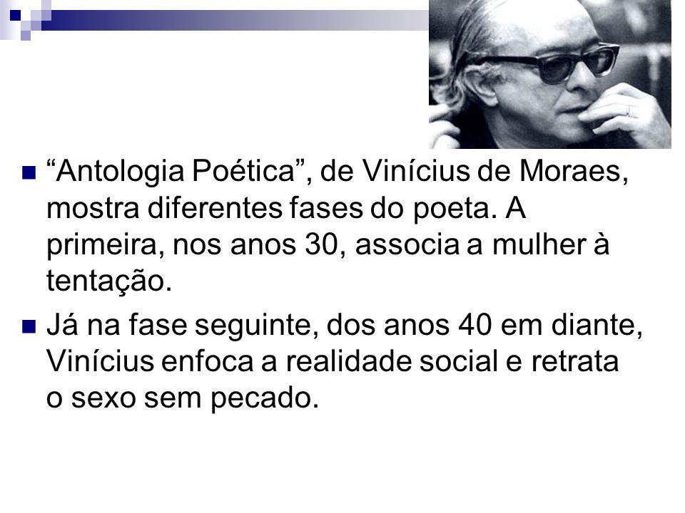 Antologia Poética , de Vinícius de Moraes, mostra diferentes fases do poeta. A primeira, nos anos 30, associa a mulher à tentação.