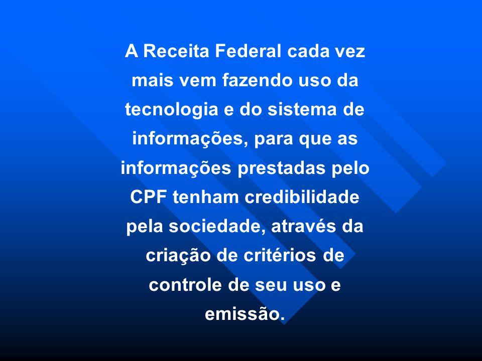 A Receita Federal cada vez mais vem fazendo uso da tecnologia e do sistema de informações, para que as informações prestadas pelo CPF tenham credibilidade pela sociedade, através da criação de critérios de controle de seu uso e emissão.