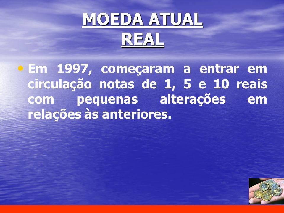 MOEDA ATUAL REAL Em 1997, começaram a entrar em circulação notas de 1, 5 e 10 reais com pequenas alterações em relações às anteriores.