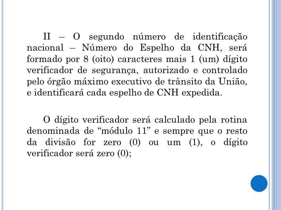 II – O segundo número de identificação nacional – Número do Espelho da CNH, será formado por 8 (oito) caracteres mais 1 (um) dígito verificador de segurança, autorizado e controlado pelo órgão máximo executivo de trânsito da União, e identificará cada espelho de CNH expedida.